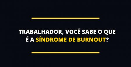 Trabalhador, você sabe o que é a síndrome de burnout?
